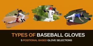 Types of Baseball Gloves: 5 Positional Based Glove Selections