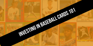 Investing in Baseball Cards 101: How To Collect Baseball Cards