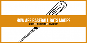 How Are Baseball Bats Made? Wood Vs Aluminum Vs Composite
